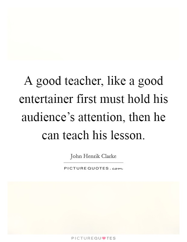 A good teacher, like a good entertainer first must hold his audience's attention, then he can teach his lesson Picture Quote #1