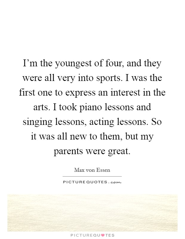 I'm the youngest of four, and they were all very into sports. I was the first one to express an interest in the arts. I took piano lessons and singing lessons, acting lessons. So it was all new to them, but my parents were great Picture Quote #1