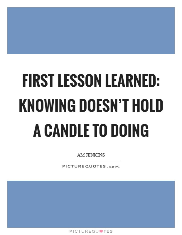 First lesson learned: Knowing doesn't hold a candle to doing Picture Quote #1