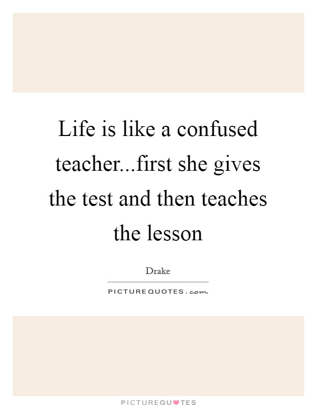 Life is like a confused teacher...first she gives the test and then teaches the lesson Picture Quote #1