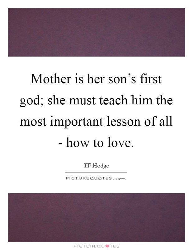 Mother is her son's first god; she must teach him the most important lesson of all - how to love Picture Quote #1