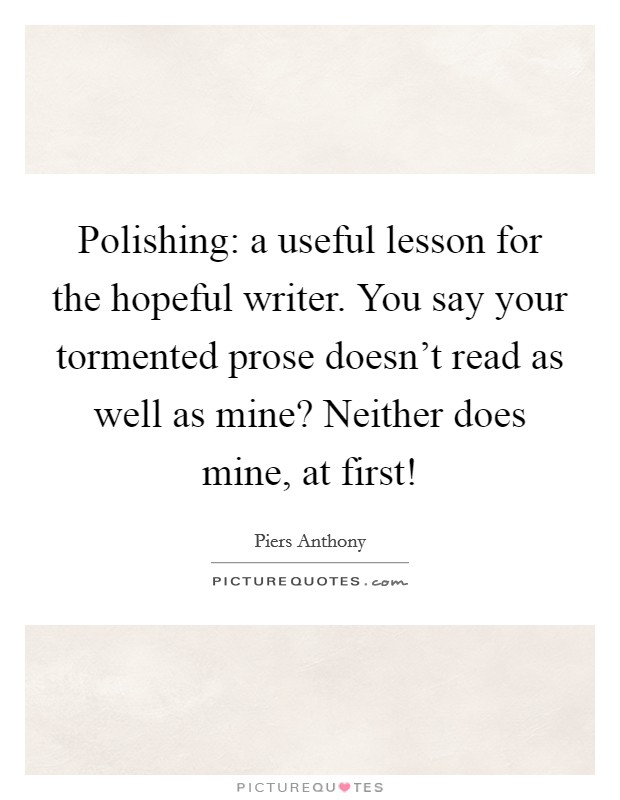 Polishing: a useful lesson for the hopeful writer. You say your tormented prose doesn't read as well as mine? Neither does mine, at first! Picture Quote #1
