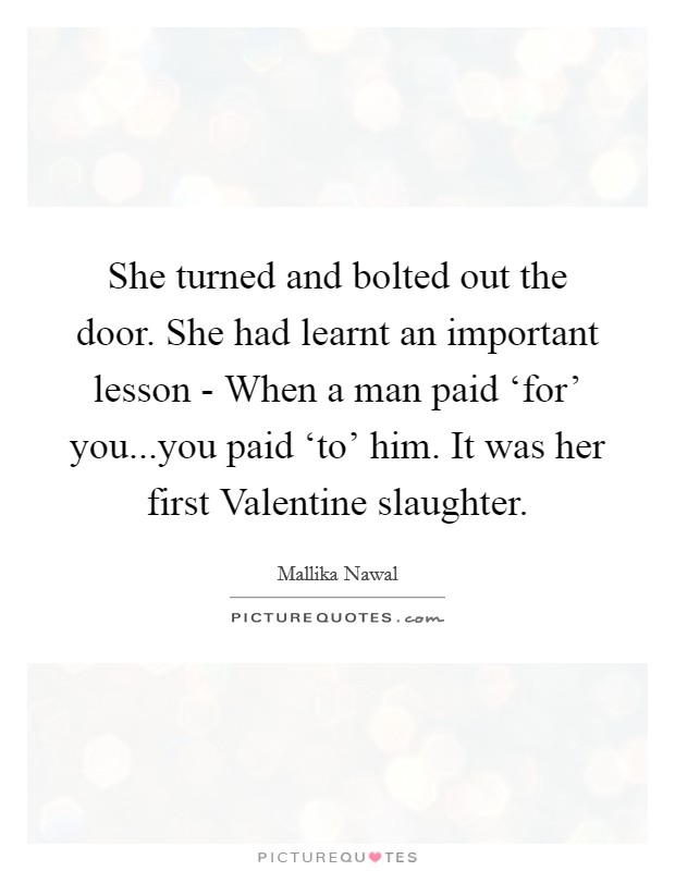 She turned and bolted out the door. She had learnt an important lesson - When a man paid 'for' you...you paid 'to' him. It was her first Valentine slaughter Picture Quote #1