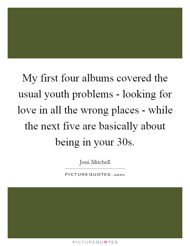 My first four albums covered the usual youth problems - looking for love in all the wrong places - while the next five are basically about being in your 30s Picture Quote #1