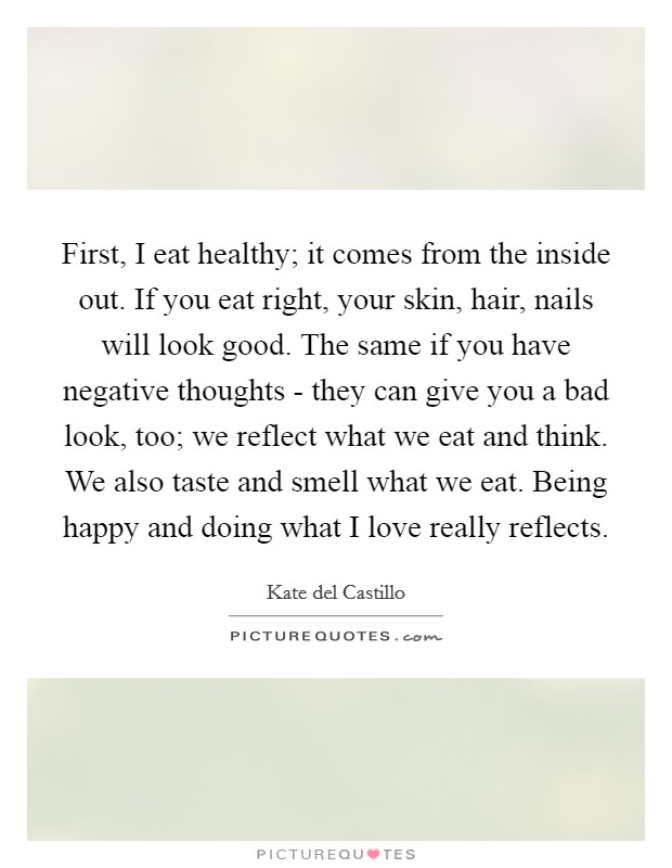 First, I eat healthy; it comes from the inside out. If you eat right, your skin, hair, nails will look good. The same if you have negative thoughts - they can give you a bad look, too; we reflect what we eat and think. We also taste and smell what we eat. Being happy and doing what I love really reflects Picture Quote #1