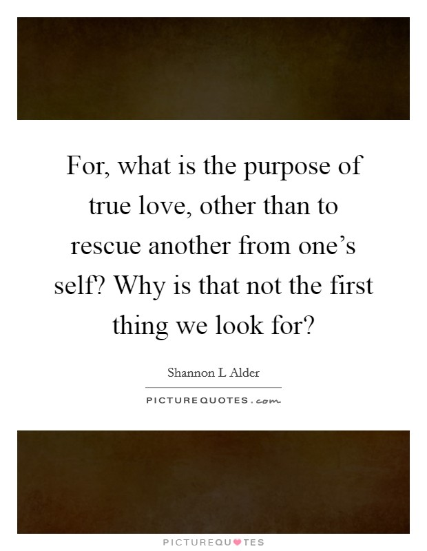 For, what is the purpose of true love, other than to rescue another from one's self? Why is that not the first thing we look for? Picture Quote #1