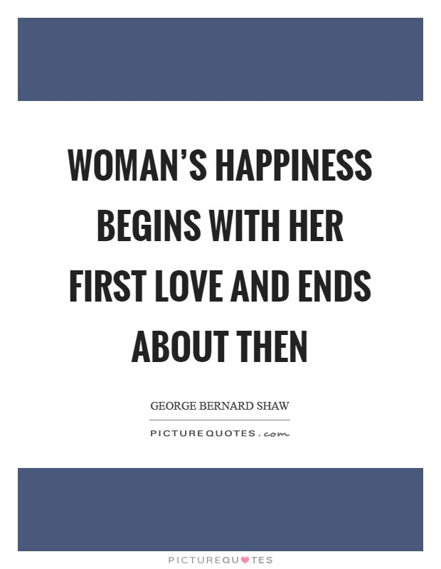 Woman's happiness begins with her first love and ends about then Picture Quote #1