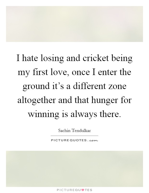 I hate losing and cricket being my first love, once I enter the ground it's a different zone altogether and that hunger for winning is always there Picture Quote #1