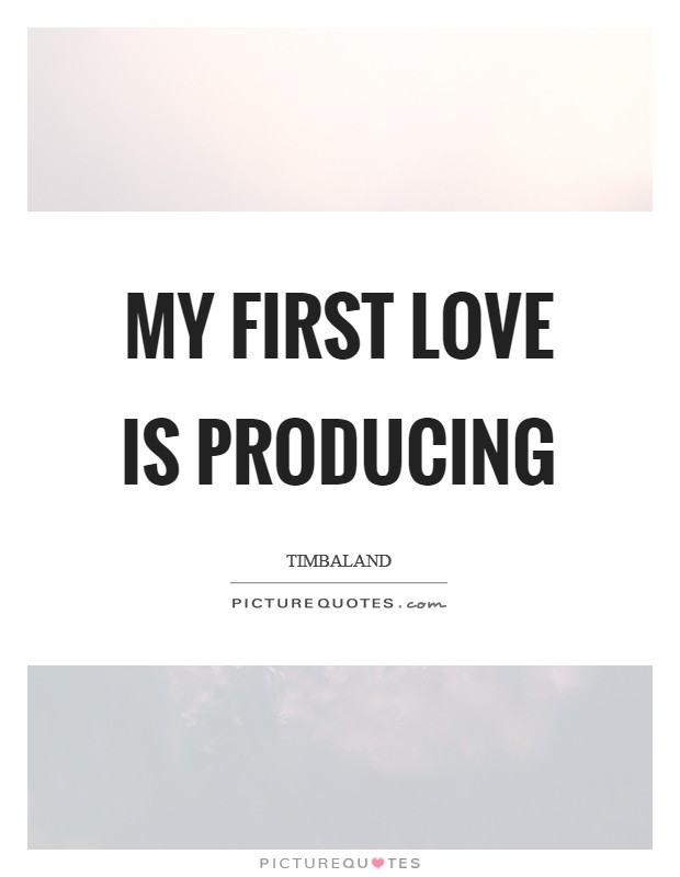 My first love is producing Picture Quote #1