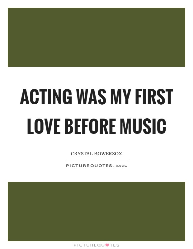 Acting was my first love before music Picture Quote #1