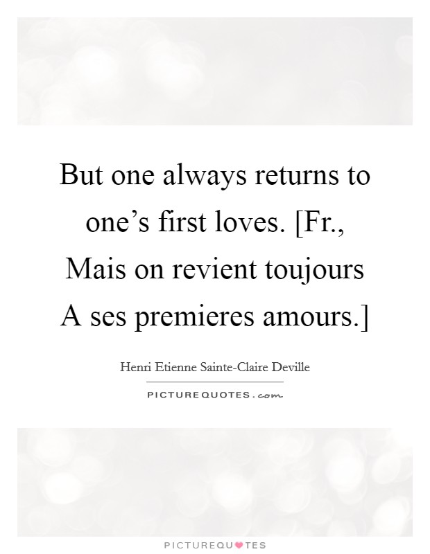But one always returns to one's first loves. [Fr., Mais on revient toujours A ses premieres amours.] Picture Quote #1