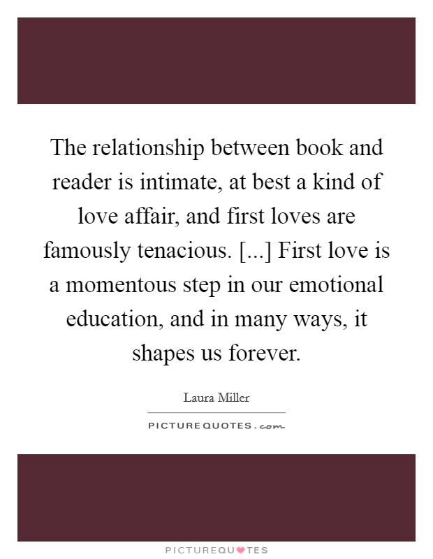 The relationship between book and reader is intimate, at best a kind of love affair, and first loves are famously tenacious. [...] First love is a momentous step in our emotional education, and in many ways, it shapes us forever Picture Quote #1