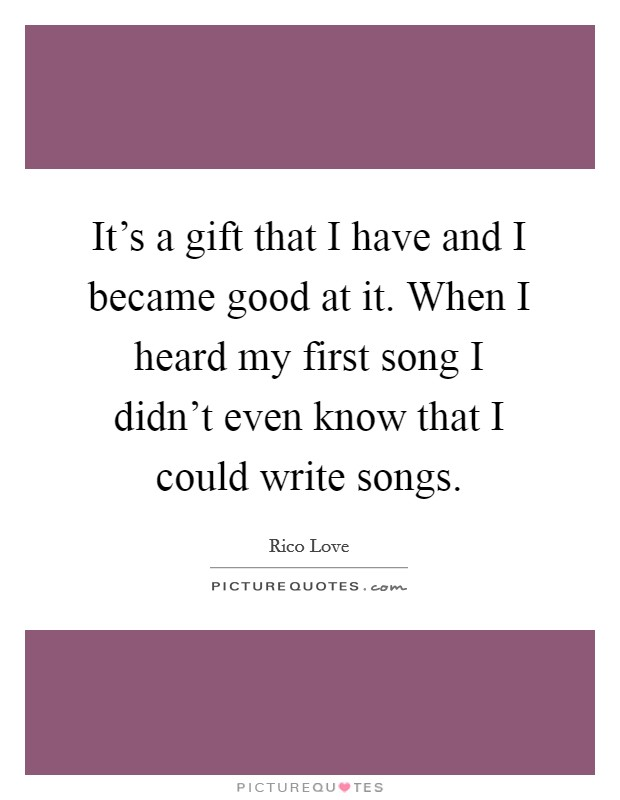 It's a gift that I have and I became good at it. When I heard my first song I didn't even know that I could write songs Picture Quote #1