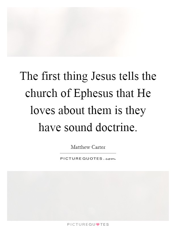 The first thing Jesus tells the church of Ephesus that He loves about them is they have sound doctrine Picture Quote #1