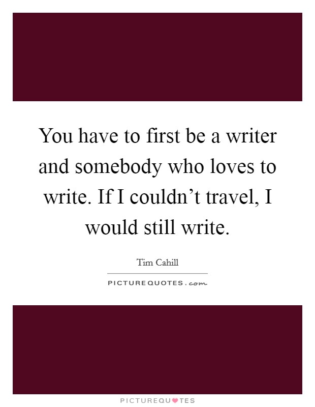 You have to first be a writer and somebody who loves to write. If I couldn't travel, I would still write Picture Quote #1