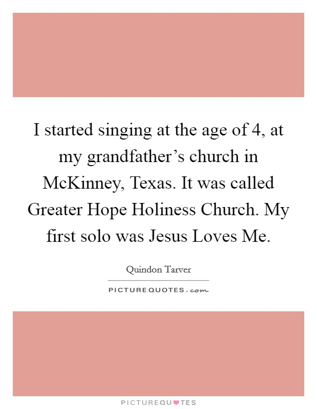 I started singing at the age of 4, at my grandfather's church in McKinney, Texas. It was called Greater Hope Holiness Church. My first solo was Jesus Loves Me Picture Quote #1