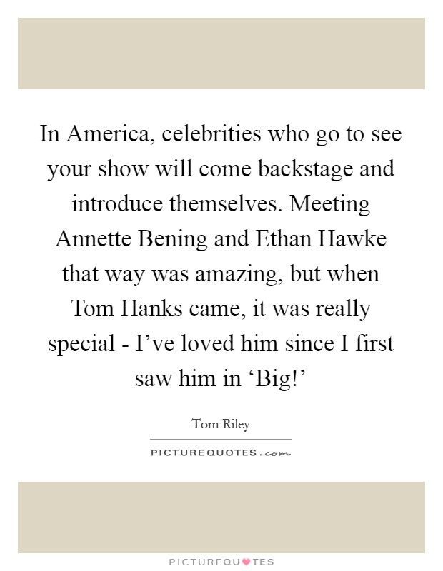 In America, celebrities who go to see your show will come backstage and introduce themselves. Meeting Annette Bening and Ethan Hawke that way was amazing, but when Tom Hanks came, it was really special - I've loved him since I first saw him in 'Big!' Picture Quote #1