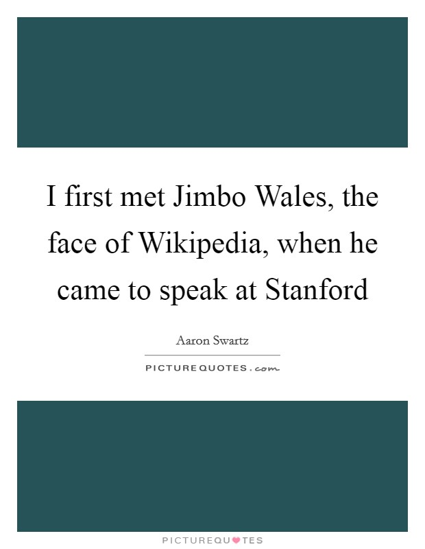 I first met Jimbo Wales, the face of Wikipedia, when he came to speak at Stanford Picture Quote #1