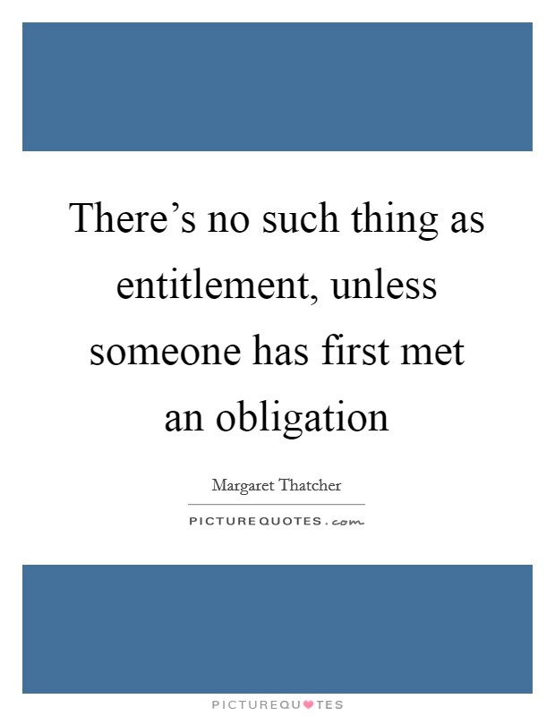 There's no such thing as entitlement, unless someone has first met an obligation Picture Quote #1