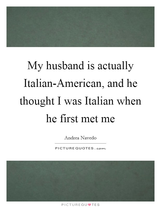 My husband is actually Italian-American, and he thought I was Italian when he first met me Picture Quote #1