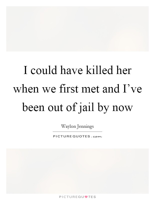 I could have killed her when we first met and I've been out of jail by now Picture Quote #1