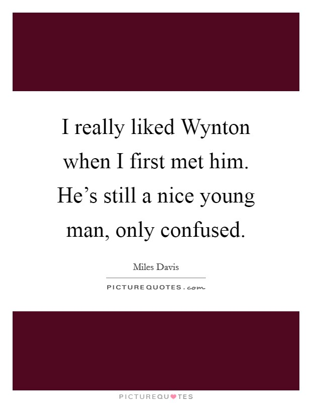 I really liked Wynton when I first met him. He's still a nice young man, only confused Picture Quote #1