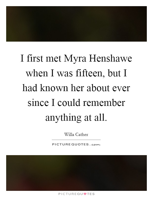 I first met Myra Henshawe when I was fifteen, but I had known her about ever since I could remember anything at all Picture Quote #1