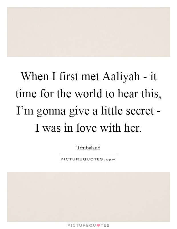 When I first met Aaliyah - it time for the world to hear this, I'm gonna give a little secret - I was in love with her Picture Quote #1
