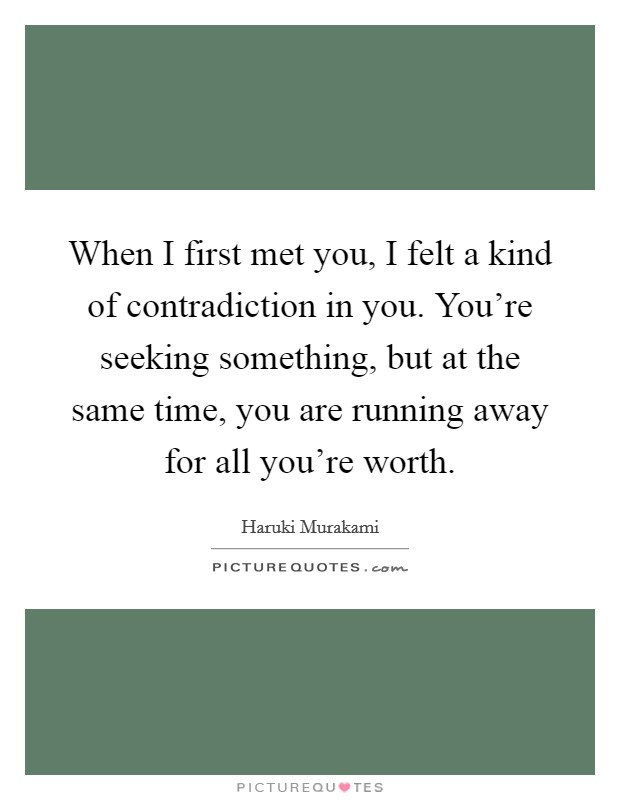 When I first met you, I felt a kind of contradiction in you. You're seeking something, but at the same time, you are running away for all you're worth Picture Quote #1