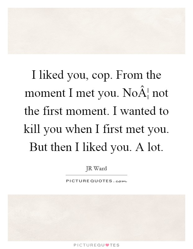 I liked you, cop. From the moment I met you. No¦ not the first moment. I wanted to kill you when I first met you. But then I liked you. A lot Picture Quote #1