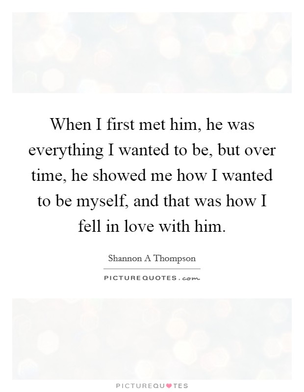 When I first met him, he was everything I wanted to be, but over time, he showed me how I wanted to be myself, and that was how I fell in love with him Picture Quote #1