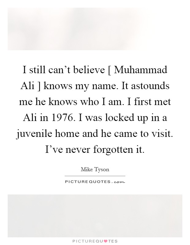 I still can't believe [ Muhammad Ali ] knows my name. It astounds me he knows who I am. I first met Ali in 1976. I was locked up in a juvenile home and he came to visit. I've never forgotten it Picture Quote #1