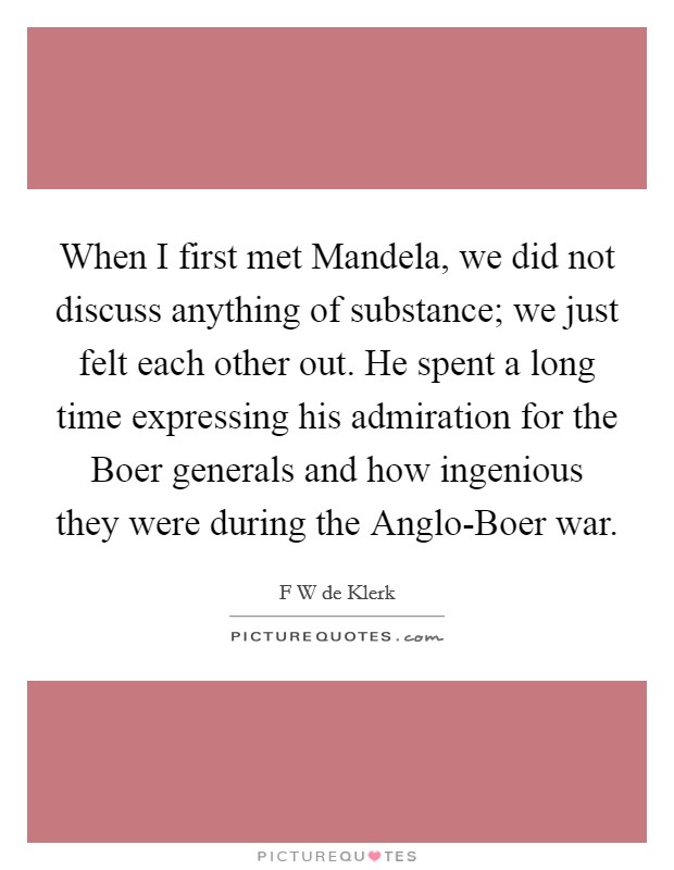When I first met Mandela, we did not discuss anything of substance; we just felt each other out. He spent a long time expressing his admiration for the Boer generals and how ingenious they were during the Anglo-Boer war Picture Quote #1