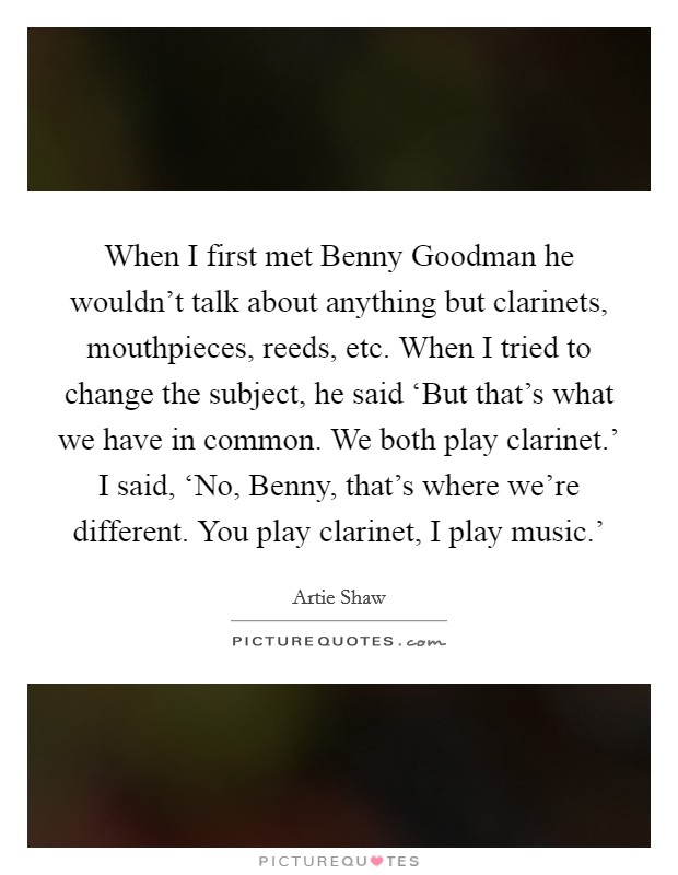 When I first met Benny Goodman he wouldn't talk about anything but clarinets, mouthpieces, reeds, etc. When I tried to change the subject, he said 'But that's what we have in common. We both play clarinet.' I said, 'No, Benny, that's where we're different. You play clarinet, I play music.' Picture Quote #1