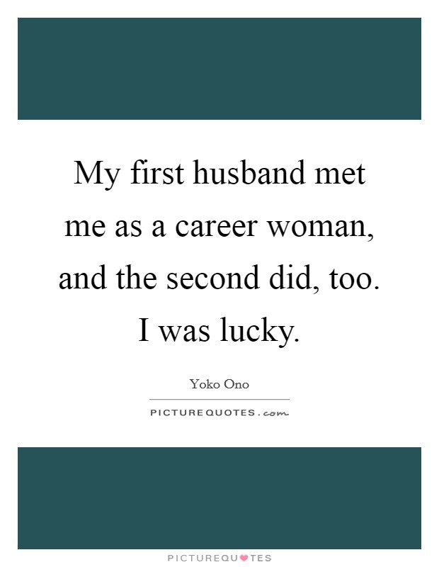 My first husband met me as a career woman, and the second did, too. I was lucky Picture Quote #1