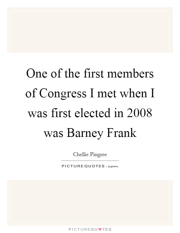 One of the first members of Congress I met when I was first elected in 2008 was Barney Frank Picture Quote #1