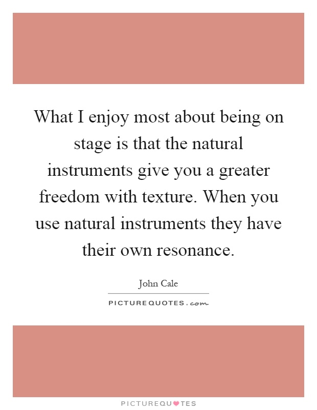What I enjoy most about being on stage is that the natural instruments give you a greater freedom with texture. When you use natural instruments they have their own resonance Picture Quote #1