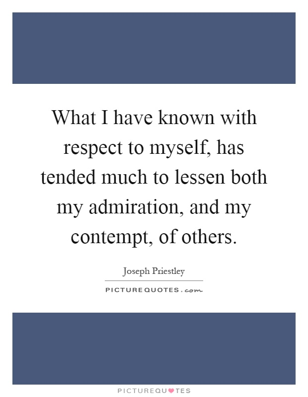 What I have known with respect to myself, has tended much to lessen both my admiration, and my contempt, of others Picture Quote #1