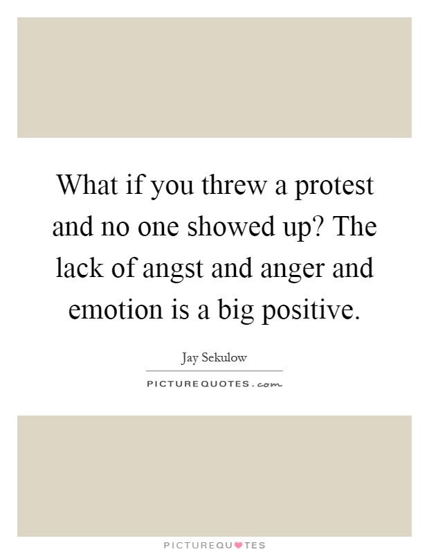 What if you threw a protest and no one showed up? The lack of angst and anger and emotion is a big positive Picture Quote #1