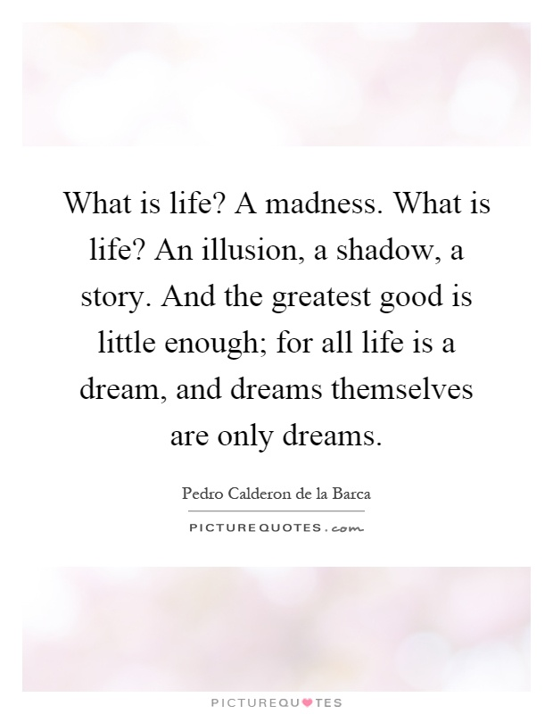 What is life? A madness. What is life? An illusion, a shadow, a story. And the greatest good is little enough; for all life is a dream, and dreams themselves are only dreams Picture Quote #1