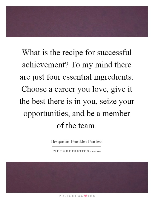 What is the recipe for successful achievement? To my mind there are just four essential ingredients: Choose a career you love, give it the best there is in you, seize your opportunities, and be a member of the team Picture Quote #1