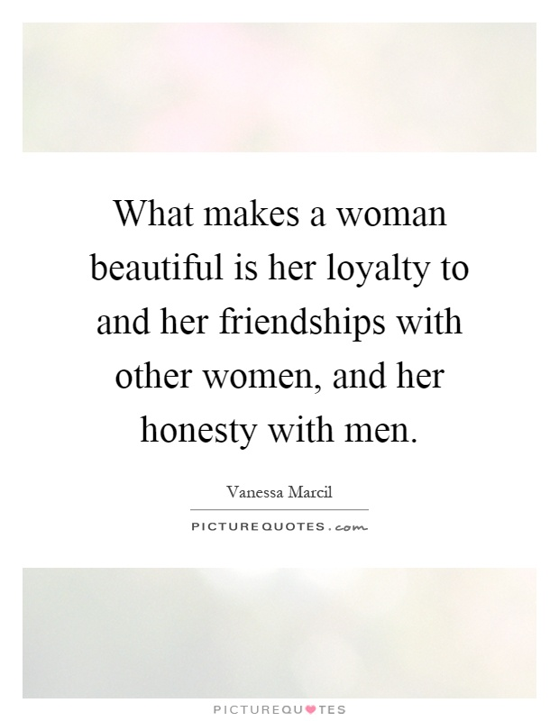 What makes a woman beautiful is her loyalty to and her friendships with other women, and her honesty with men Picture Quote #1