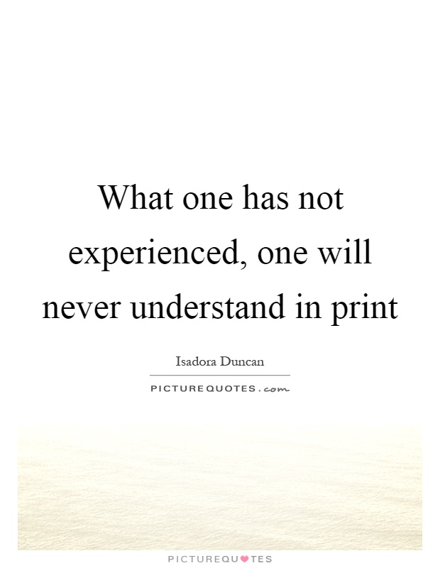 What one has not experienced, one will never understand in print Picture Quote #1
