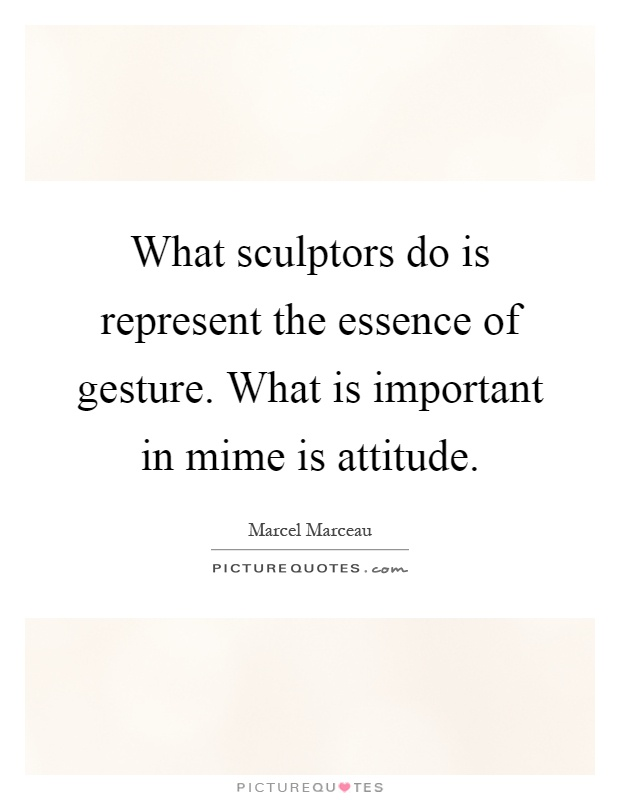 What sculptors do is represent the essence of gesture. What is important in mime is attitude Picture Quote #1