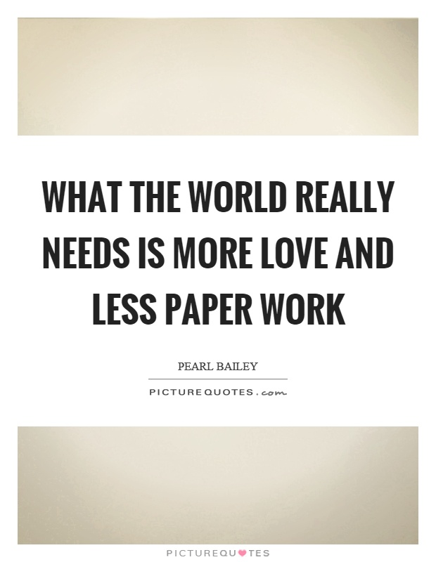 What the world really needs is more love and less paper work Picture Quote #1