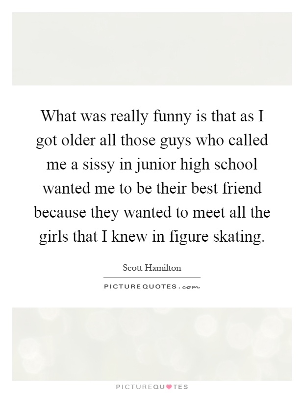 What was really funny is that as I got older all those guys who called me a sissy in junior high school wanted me to be their best friend because they wanted to meet all the girls that I knew in figure skating Picture Quote #1