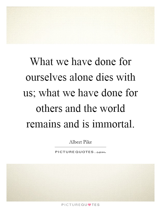 What we have done for ourselves alone dies with us; what we have done for others and the world remains and is immortal Picture Quote #1