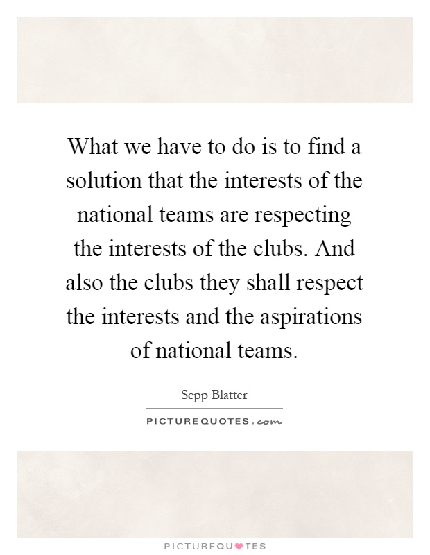What we have to do is to find a solution that the interests of the national teams are respecting the interests of the clubs. And also the clubs they shall respect the interests and the aspirations of national teams Picture Quote #1