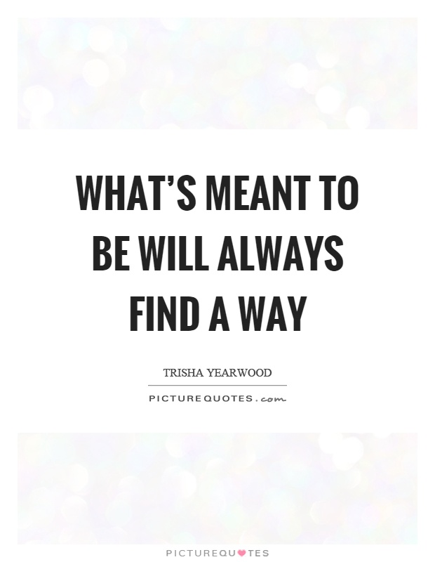 What's meant to be will always find a way Picture Quote #1