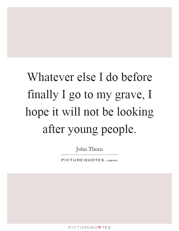Whatever else I do before finally I go to my grave, I hope it will not be looking after young people Picture Quote #1